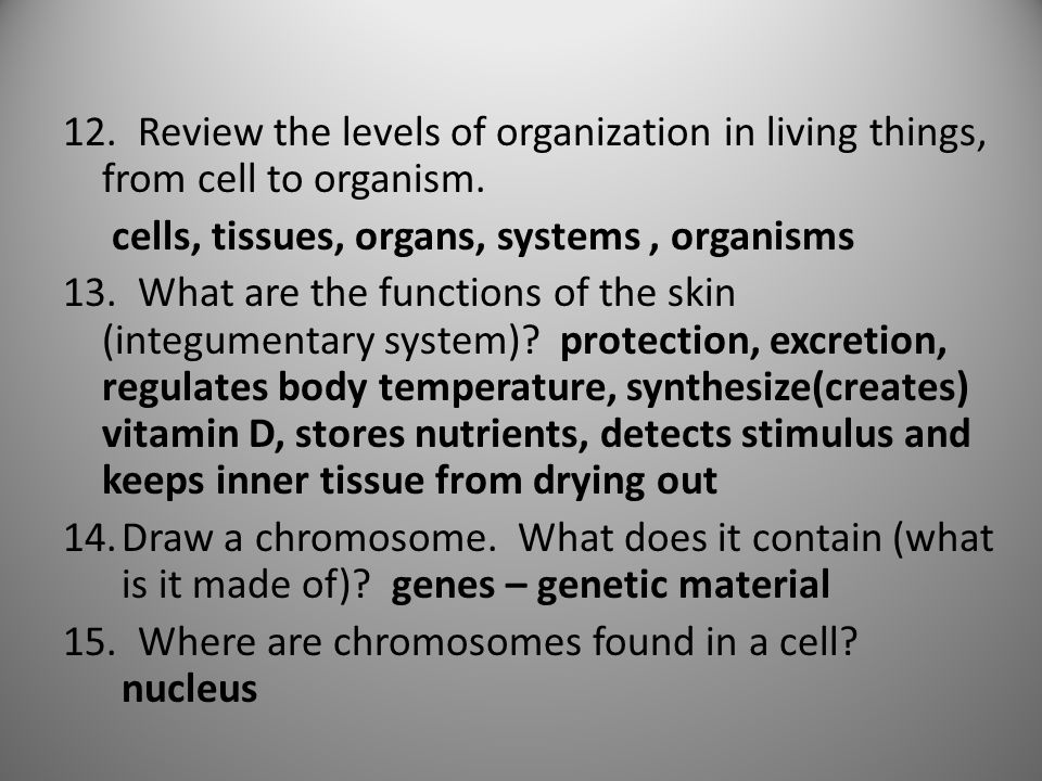 12. Review the levels of organization in living things, from cell to organism. cells, tissues, organs, systems, organisms 13. What are the functions o