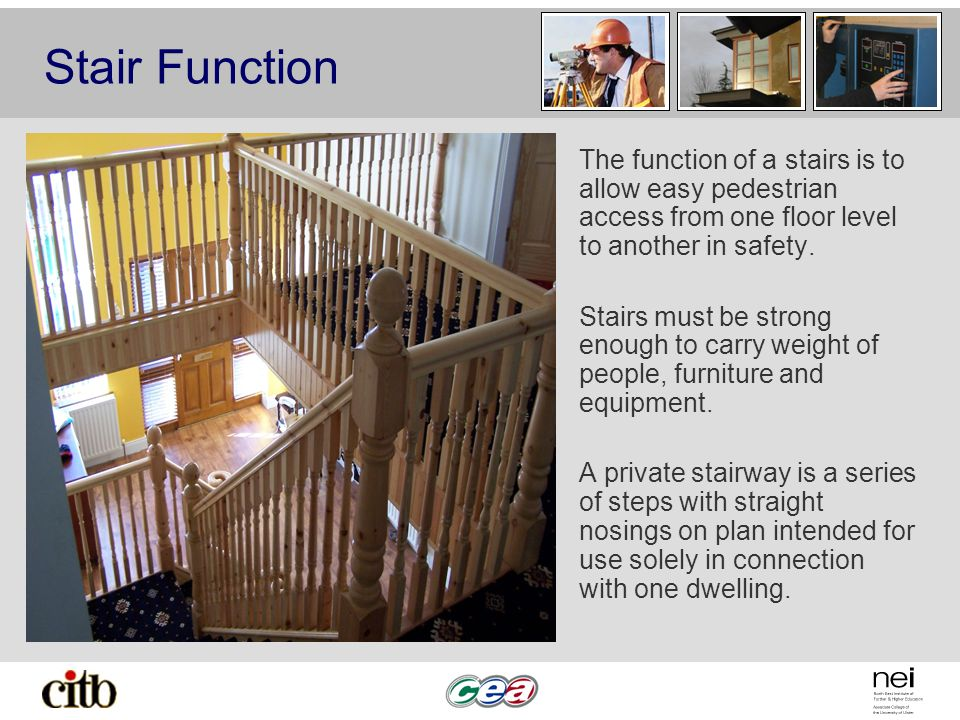Stair Function The function of a stairs is to allow easy pedestrian access from one floor level to another in safety.