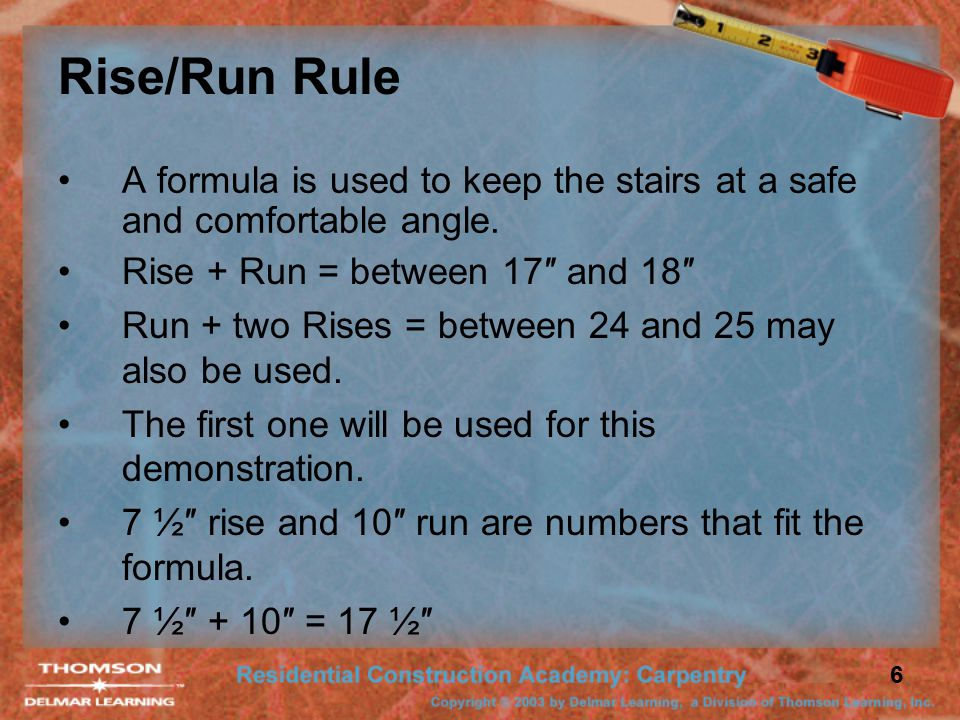 6 Rise/Run Rule A formula is used to keep the stairs at a safe and comfortable angle.