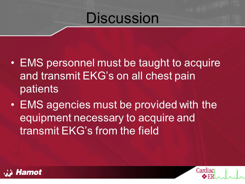 Discussion EMS personnel must be taught to acquire and transmit EKG's on all chest pain patients EMS agencies must be provided with the equipment necessary to acquire and transmit EKG's from the field