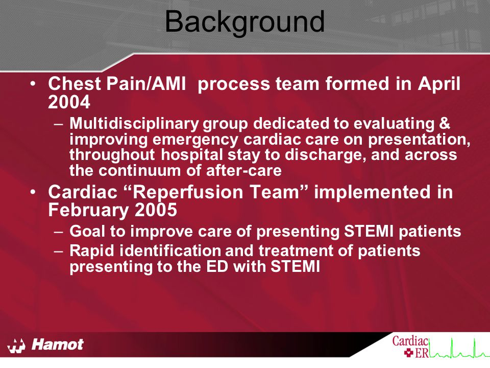 Background Chest Pain/AMI process team formed in April 2004 –Multidisciplinary group dedicated to evaluating & improving emergency cardiac care on presentation, throughout hospital stay to discharge, and across the continuum of after-care Cardiac Reperfusion Team implemented in February 2005 –Goal to improve care of presenting STEMI patients –Rapid identification and treatment of patients presenting to the ED with STEMI