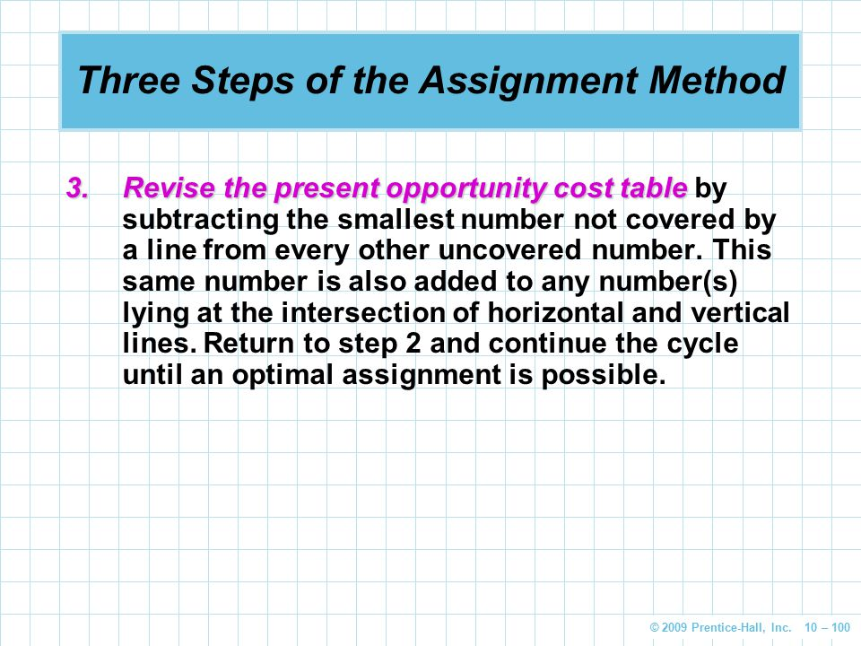 © 2009 Prentice-Hall, Inc. 10 – 100 Three Steps of the Assignment Method 3.Revise the present opportunity cost table 3.Revise the present opportunity
