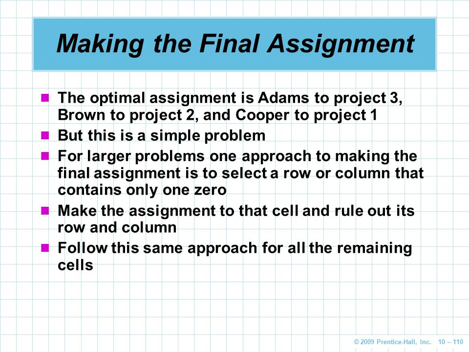 © 2009 Prentice-Hall, Inc. 10 – 110 Making the Final Assignment The optimal assignment is Adams to project 3, Brown to project 2, and Cooper to projec