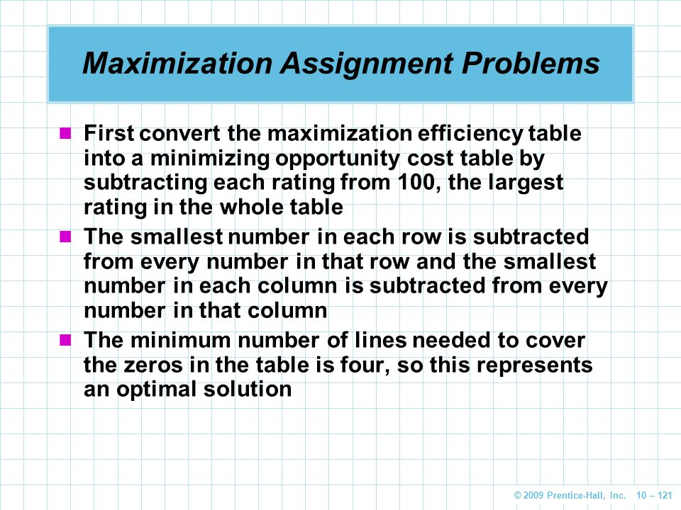 © 2009 Prentice-Hall, Inc. 10 – 121 Maximization Assignment Problems First convert the maximization efficiency table into a minimizing opportunity cos