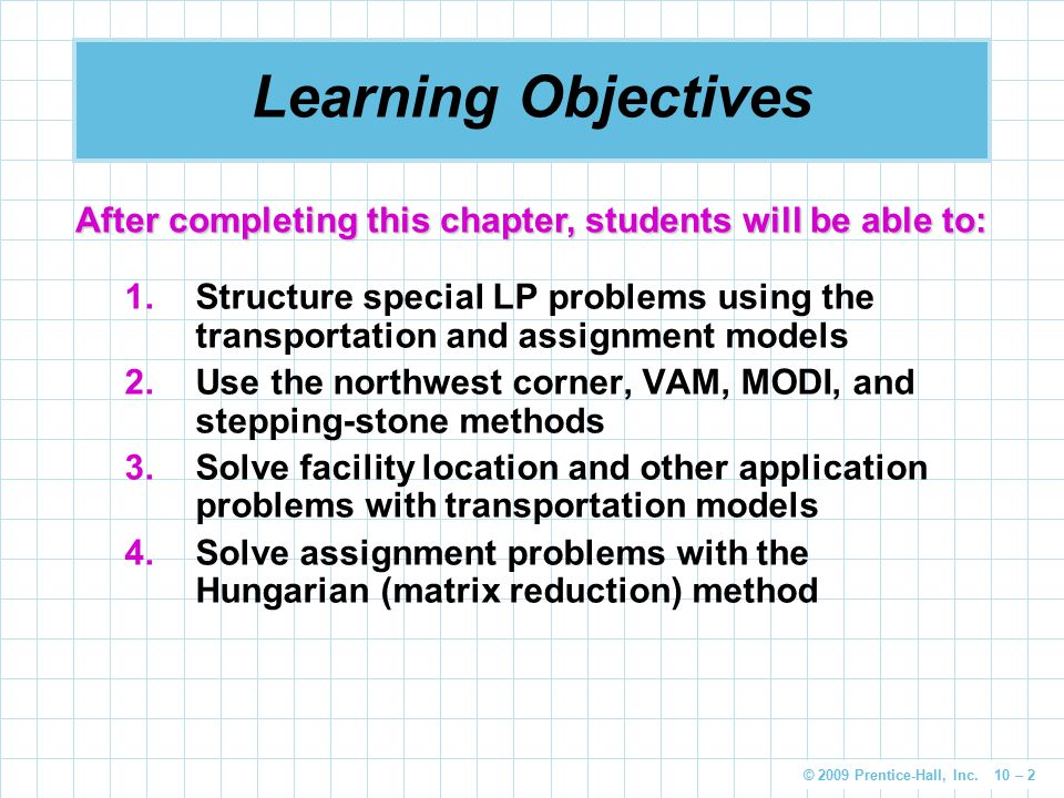 © 2009 Prentice-Hall, Inc. 10 – 2 Learning Objectives 1.Structure special LP problems using the transportation and assignment models 2.Use the northwe