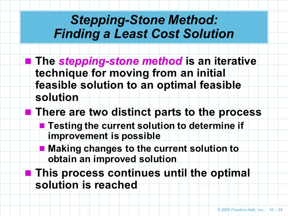 © 2009 Prentice-Hall, Inc. 10 – 24 Stepping-Stone Method: Finding a Least Cost Solution stepping-stone method The stepping-stone method is an iterativ