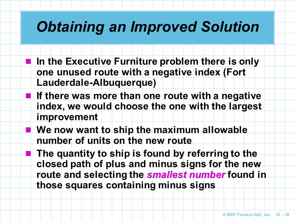 © 2009 Prentice-Hall, Inc. 10 – 38 Obtaining an Improved Solution In the Executive Furniture problem there is only one unused route with a negative in