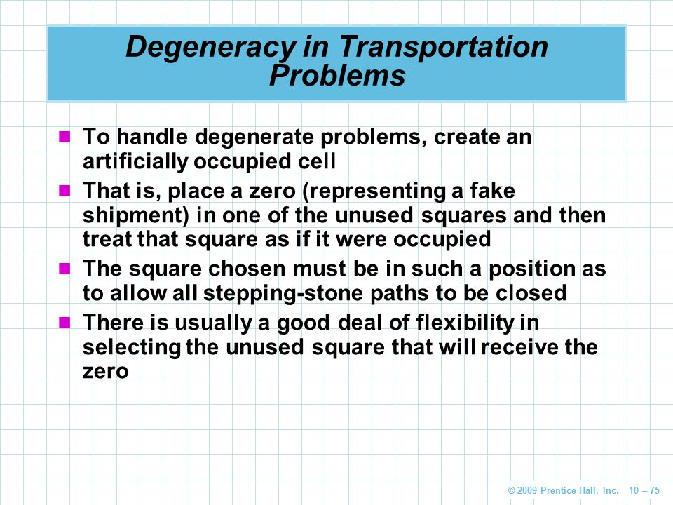 © 2009 Prentice-Hall, Inc. 10 – 75 Degeneracy in Transportation Problems To handle degenerate problems, create an artificially occupied cell That is,