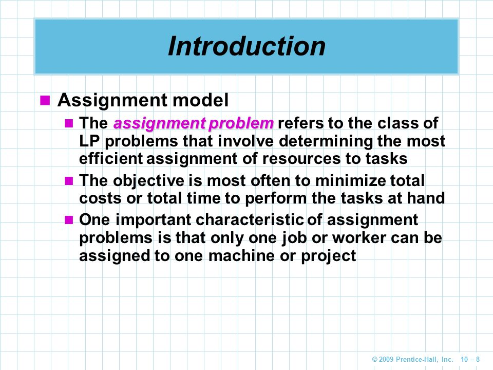 © 2009 Prentice-Hall, Inc. 10 – 8 Introduction Assignment model assignment problem The assignment problem refers to the class of LP problems that invo