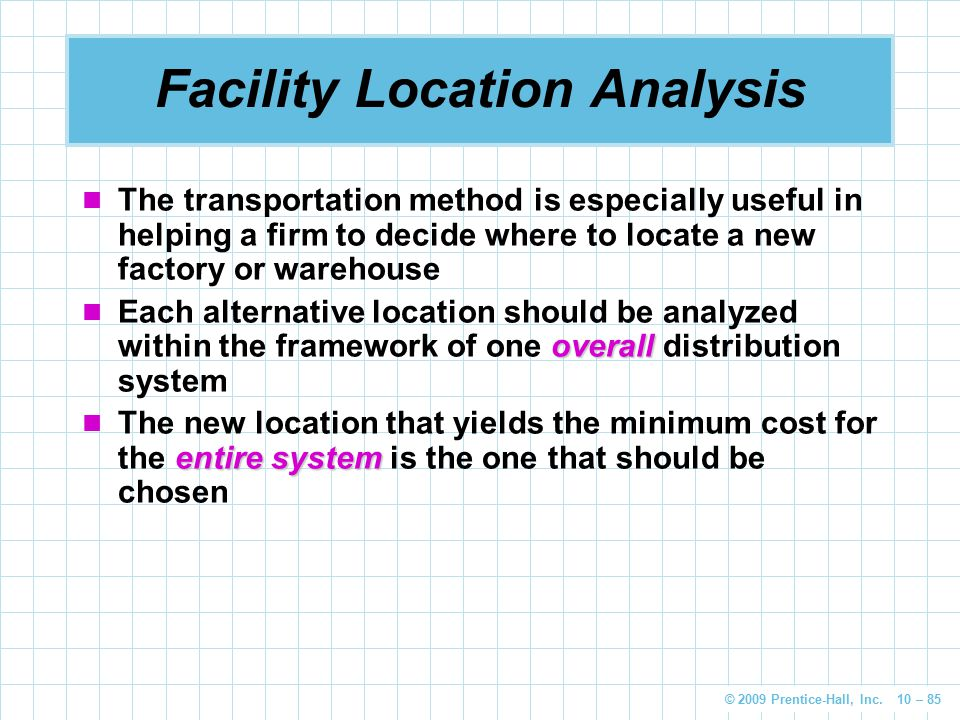 © 2009 Prentice-Hall, Inc. 10 – 85 Facility Location Analysis The transportation method is especially useful in helping a firm to decide where to loca
