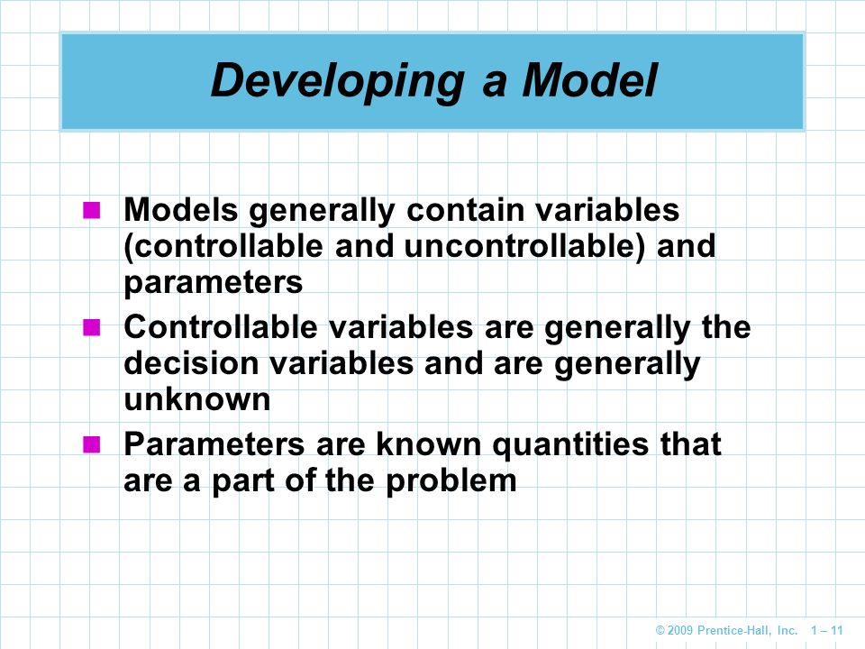 © 2009 Prentice-Hall, Inc. 1 – 11 Developing a Model Models generally contain variables (controllable and uncontrollable) and parameters Controllable