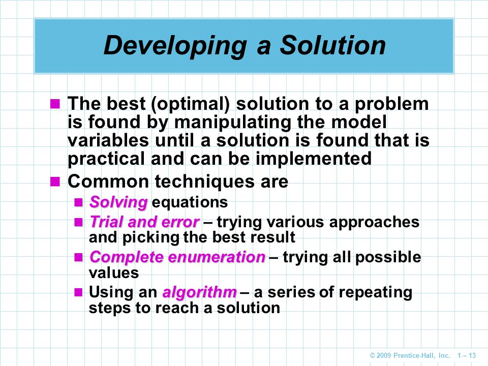 © 2009 Prentice-Hall, Inc. 1 – 13 Developing a Solution The best (optimal) solution to a problem is found by manipulating the model variables until a