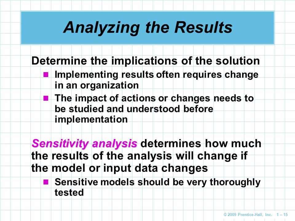 © 2009 Prentice-Hall, Inc. 1 – 15 Analyzing the Results Determine the implications of the solution Implementing results often requires change in an or