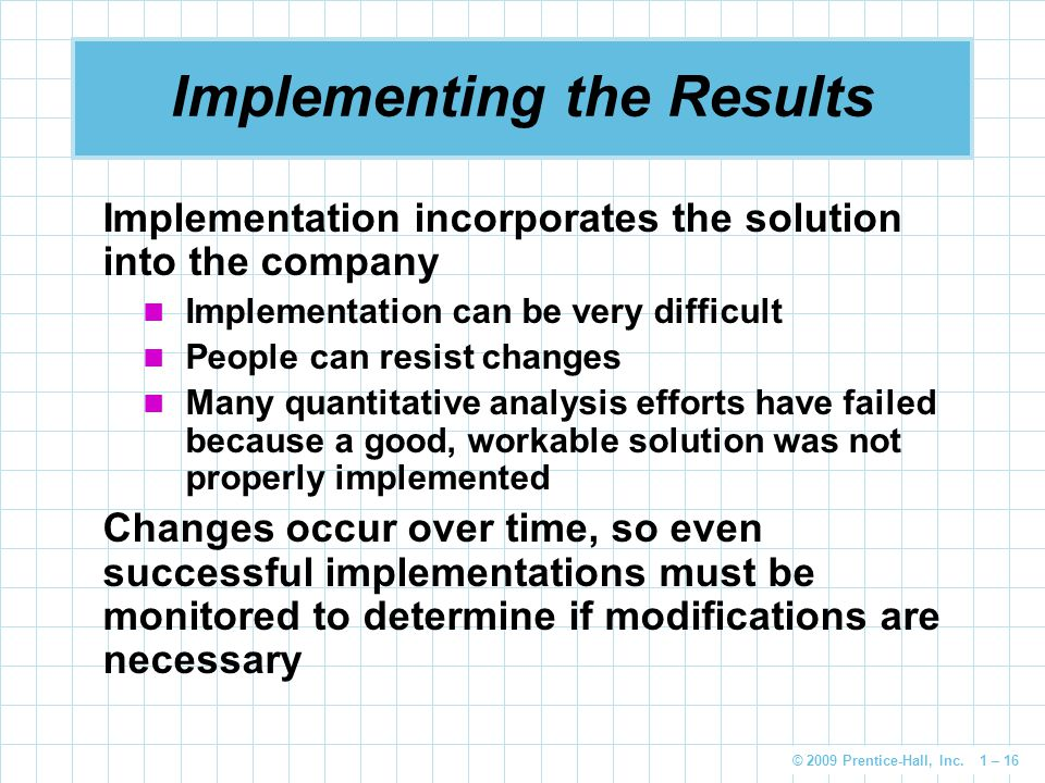 © 2009 Prentice-Hall, Inc. 1 – 16 Implementing the Results Implementation incorporates the solution into the company Implementation can be very diffic