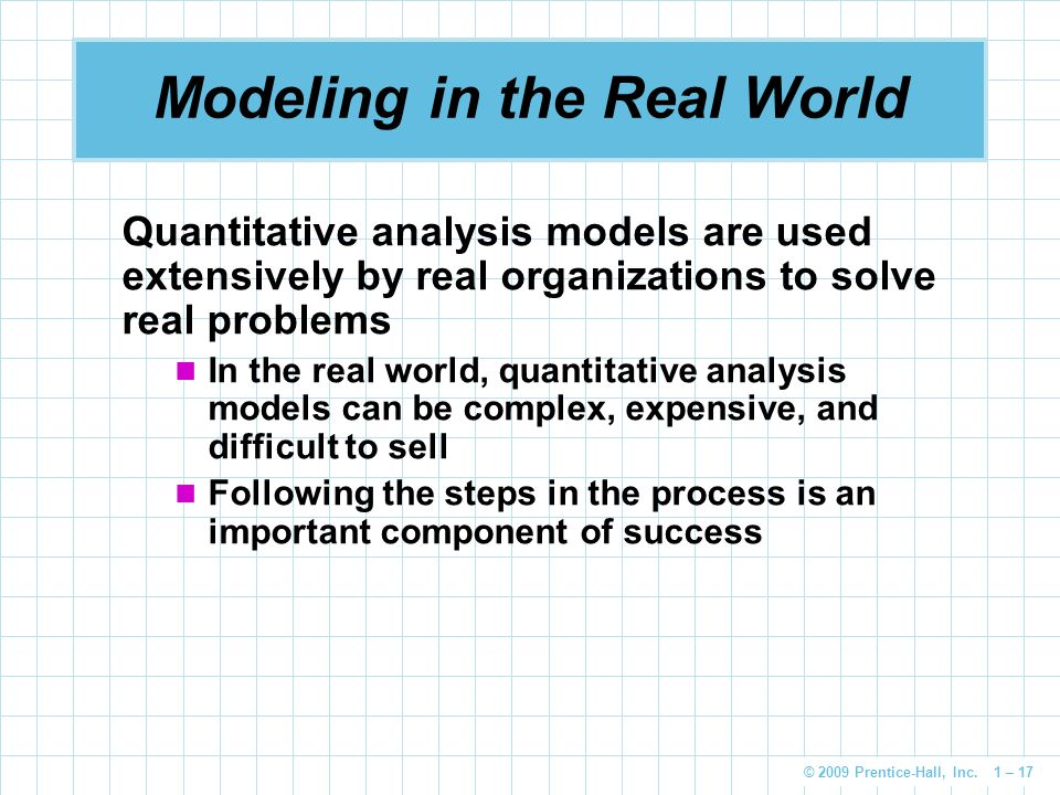 © 2009 Prentice-Hall, Inc. 1 – 17 Modeling in the Real World Quantitative analysis models are used extensively by real organizations to solve real pro