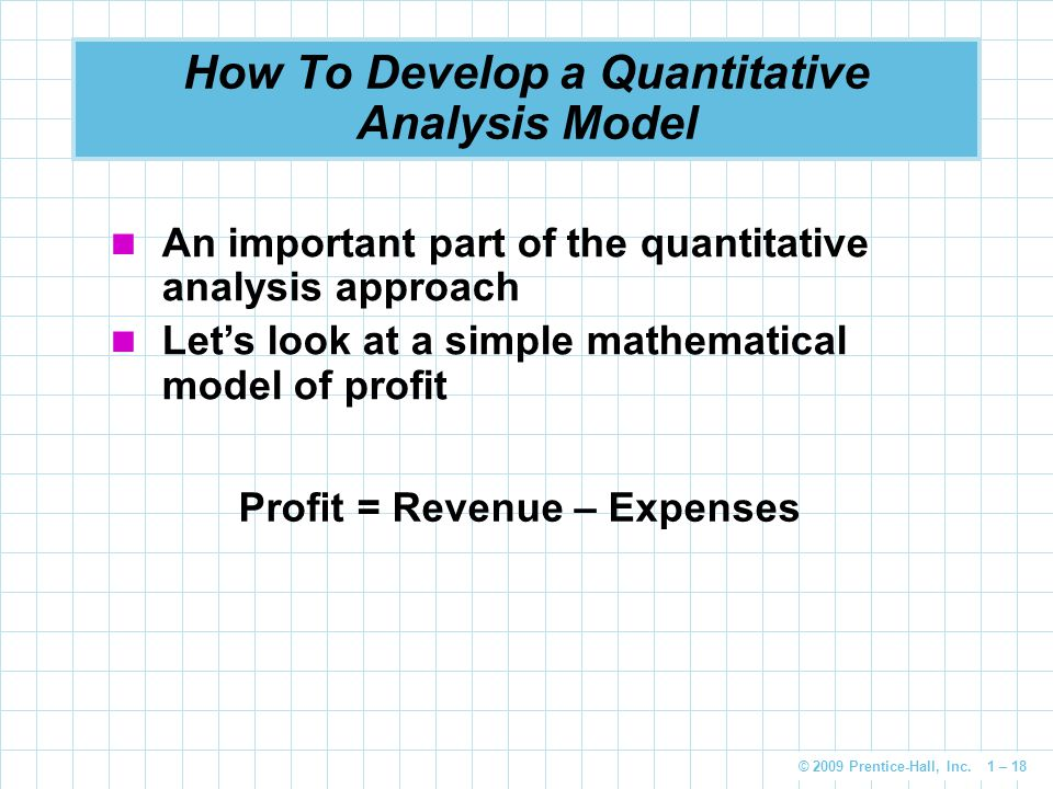 © 2009 Prentice-Hall, Inc. 1 – 18 How To Develop a Quantitative Analysis Model An important part of the quantitative analysis approach Let's look at a