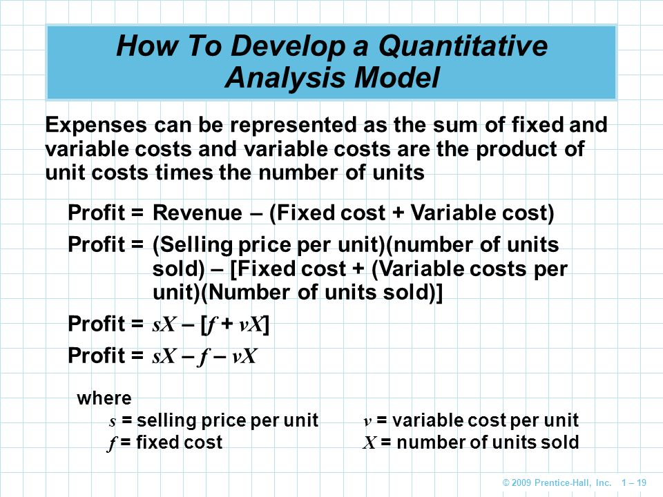 © 2009 Prentice-Hall, Inc. 1 – 19 How To Develop a Quantitative Analysis Model Expenses can be represented as the sum of fixed and variable costs and