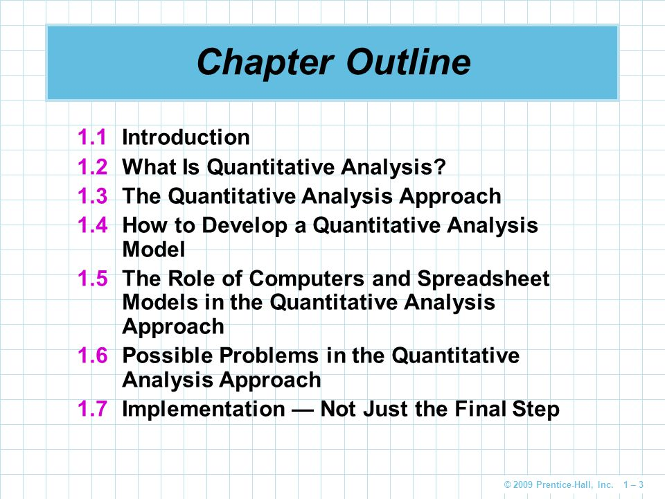 © 2009 Prentice-Hall, Inc. 1 – 3 Chapter Outline 1.1Introduction 1.2What Is Quantitative Analysis? 1.3The Quantitative Analysis Approach 1.4How to Dev