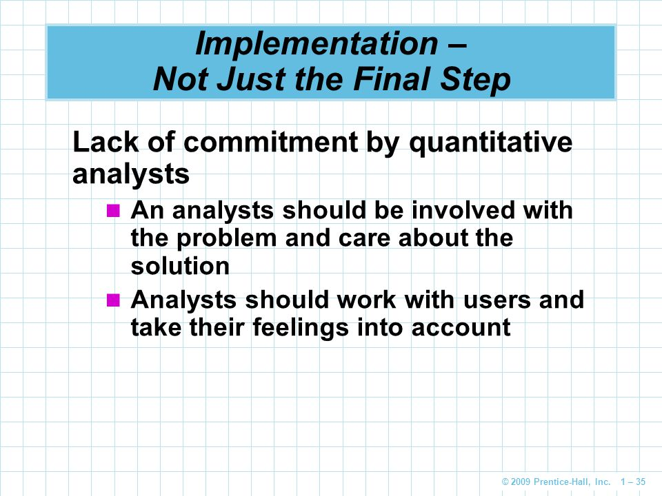 © 2009 Prentice-Hall, Inc. 1 – 35 Implementation – Not Just the Final Step Lack of commitment by quantitative analysts An analysts should be involved