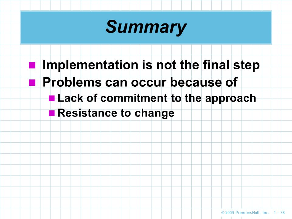 © 2009 Prentice-Hall, Inc. 1 – 38 Summary Implementation is not the final step Problems can occur because of Lack of commitment to the approach Resist