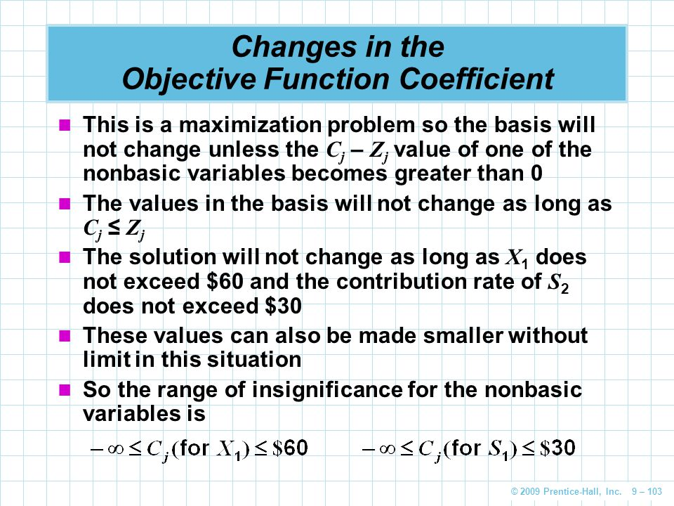 © 2009 Prentice-Hall, Inc. 9 – 103 Changes in the Objective Function Coefficient This is a maximization problem so the basis will not change unless th