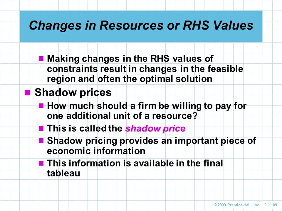 © 2009 Prentice-Hall, Inc. 9 – 109 Changes in Resources or RHS Values Making changes in the RHS values of constraints result in changes in the feasibl