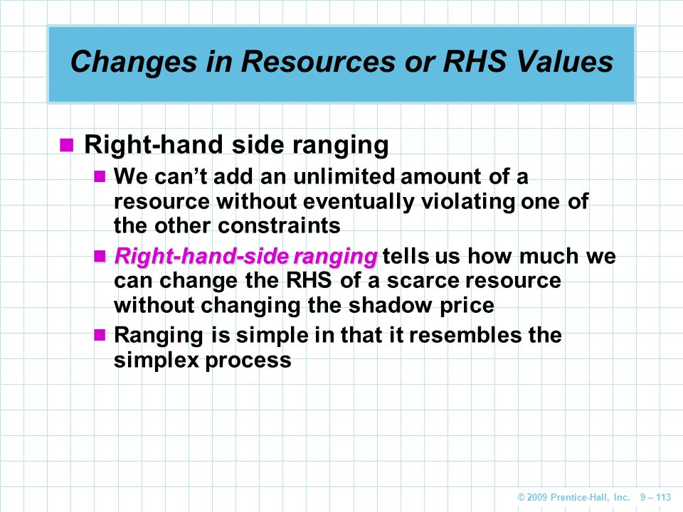 © 2009 Prentice-Hall, Inc. 9 – 113 Changes in Resources or RHS Values Right-hand side ranging We can't add an unlimited amount of a resource without e