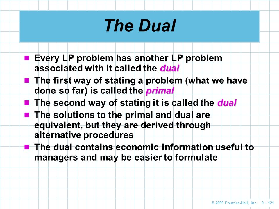© 2009 Prentice-Hall, Inc. 9 – 121 The Dual dual Every LP problem has another LP problem associated with it called the dual primal The first way of st