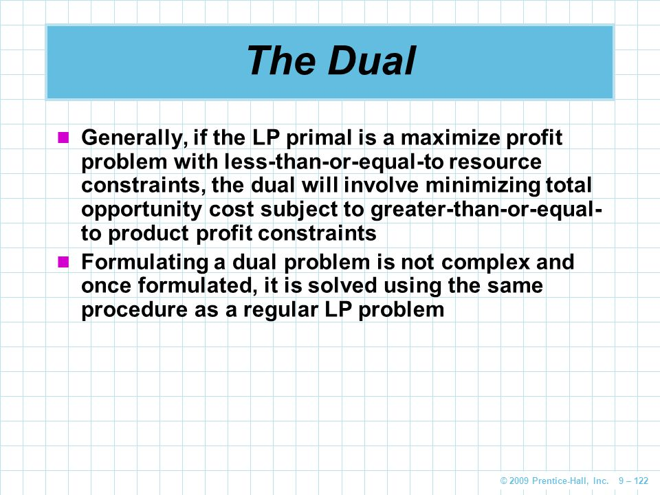© 2009 Prentice-Hall, Inc. 9 – 122 The Dual Generally, if the LP primal is a maximize profit problem with less-than-or-equal-to resource constraints,