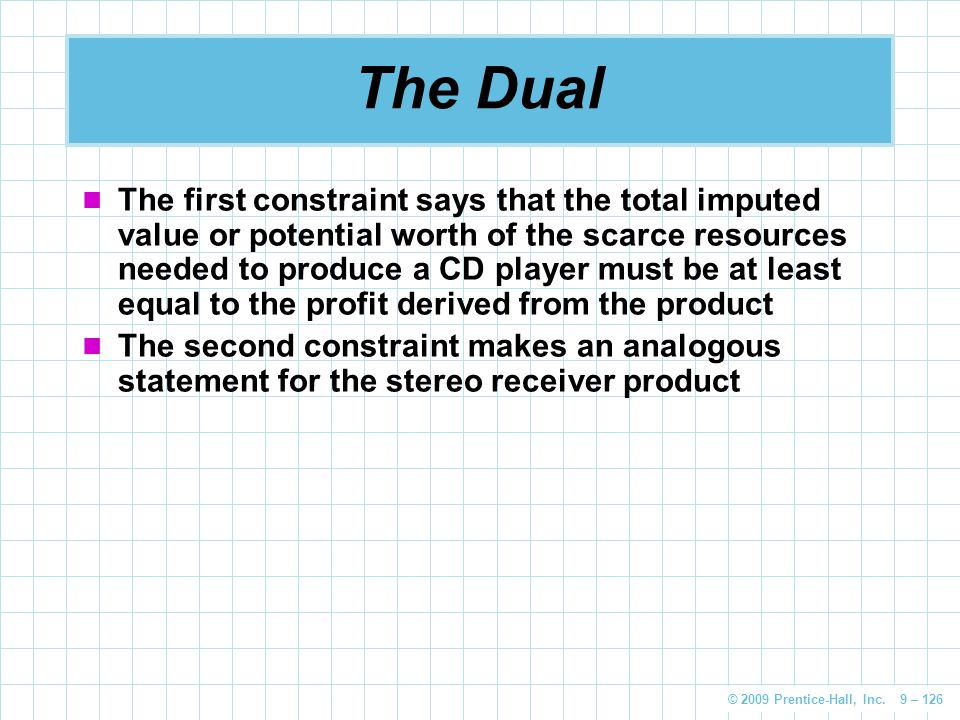 © 2009 Prentice-Hall, Inc. 9 – 126 The Dual The first constraint says that the total imputed value or potential worth of the scarce resources needed t