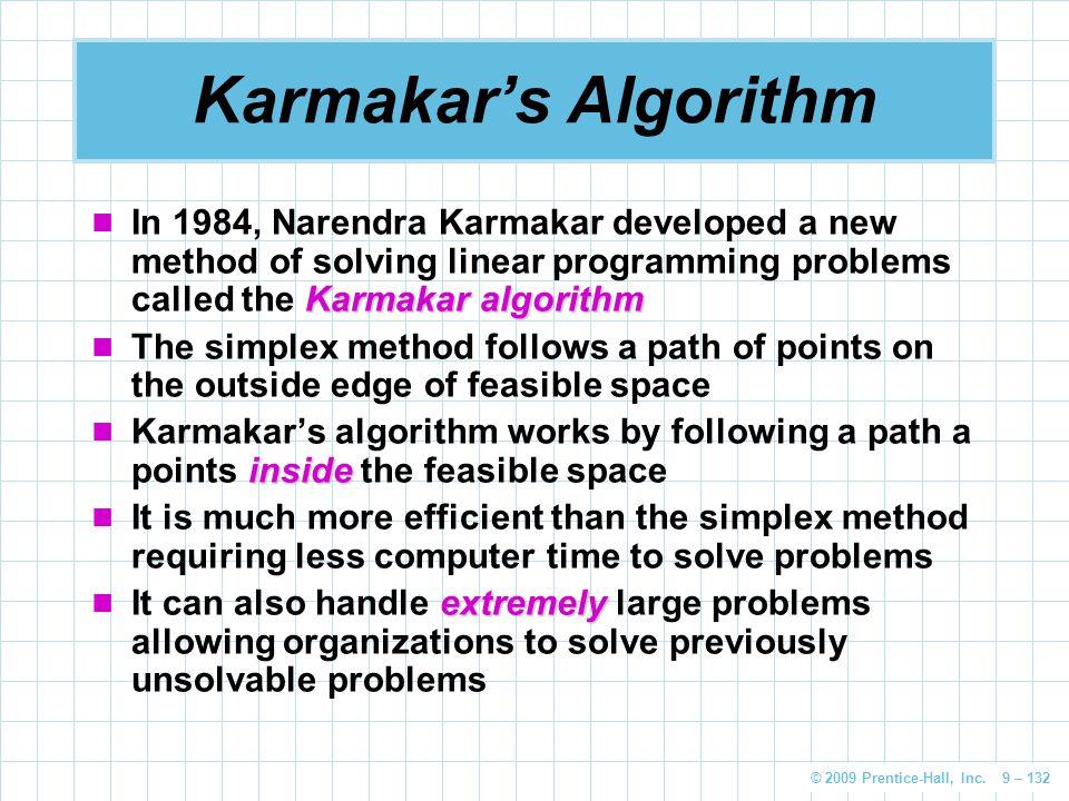 © 2009 Prentice-Hall, Inc. 9 – 132 Karmakar's Algorithm Karmakar algorithm In 1984, Narendra Karmakar developed a new method of solving linear program