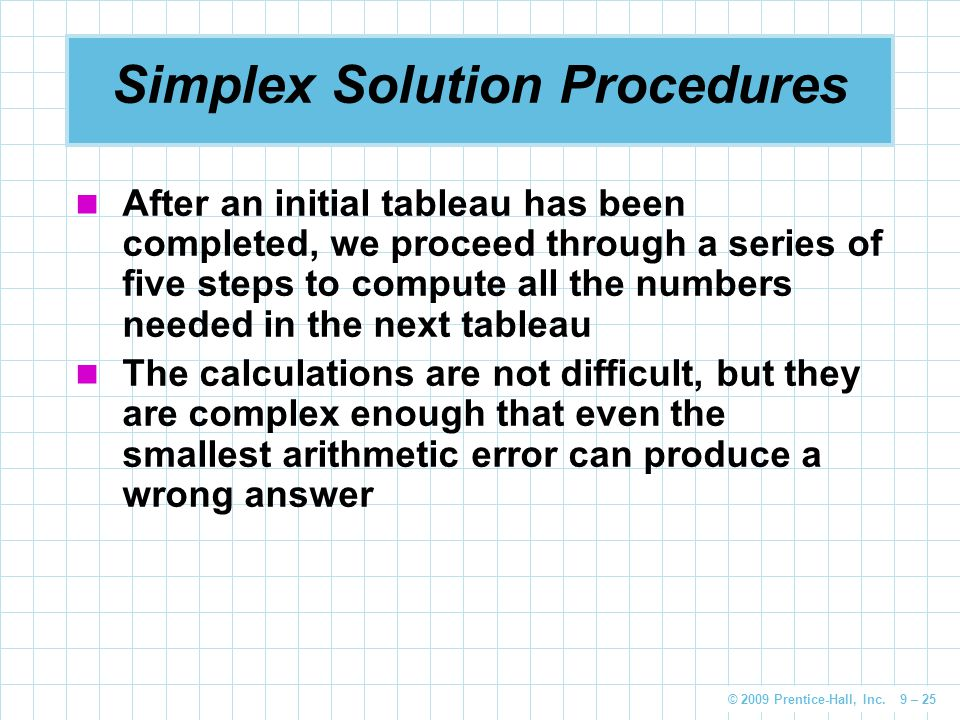 © 2009 Prentice-Hall, Inc. 9 – 25 Simplex Solution Procedures After an initial tableau has been completed, we proceed through a series of five steps t