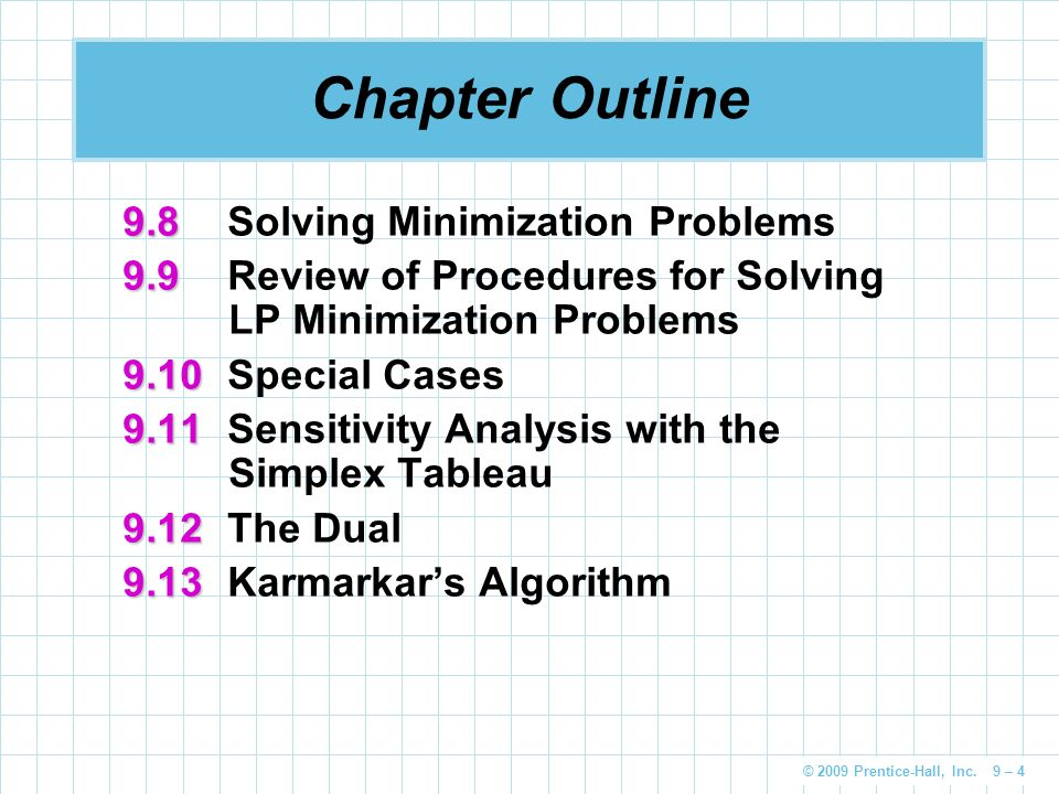 © 2009 Prentice-Hall, Inc. 9 – 4 Chapter Outline 9.8 9.8Solving Minimization Problems 9.9 9.9Review of Procedures for Solving LP Minimization Problems