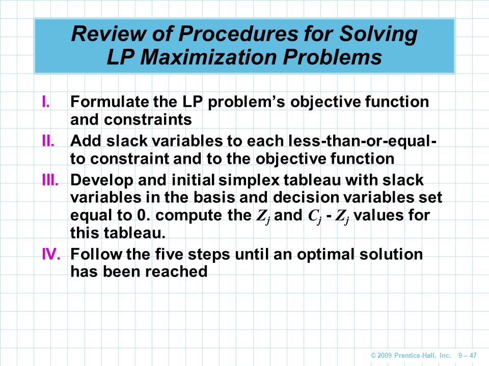© 2009 Prentice-Hall, Inc. 9 – 47 Review of Procedures for Solving LP Maximization Problems I.Formulate the LP problem's objective function and constr