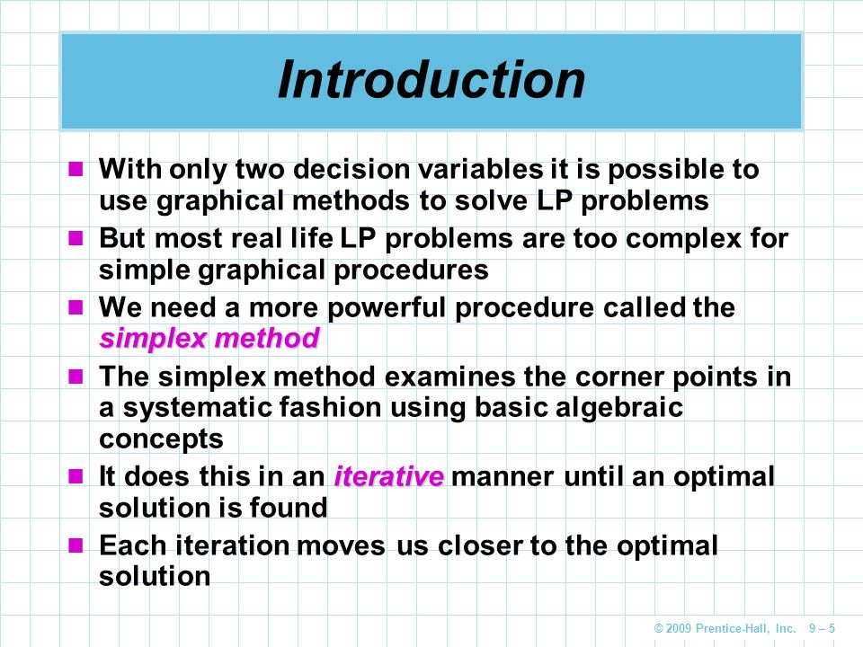 © 2009 Prentice-Hall, Inc. 9 – 5 Introduction With only two decision variables it is possible to use graphical methods to solve LP problems But most r