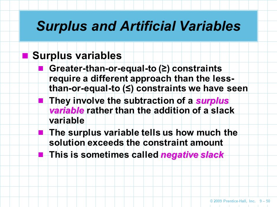 © 2009 Prentice-Hall, Inc. 9 – 50 Surplus and Artificial Variables Surplus variables Greater-than-or-equal-to (≥) constraints require a different appr