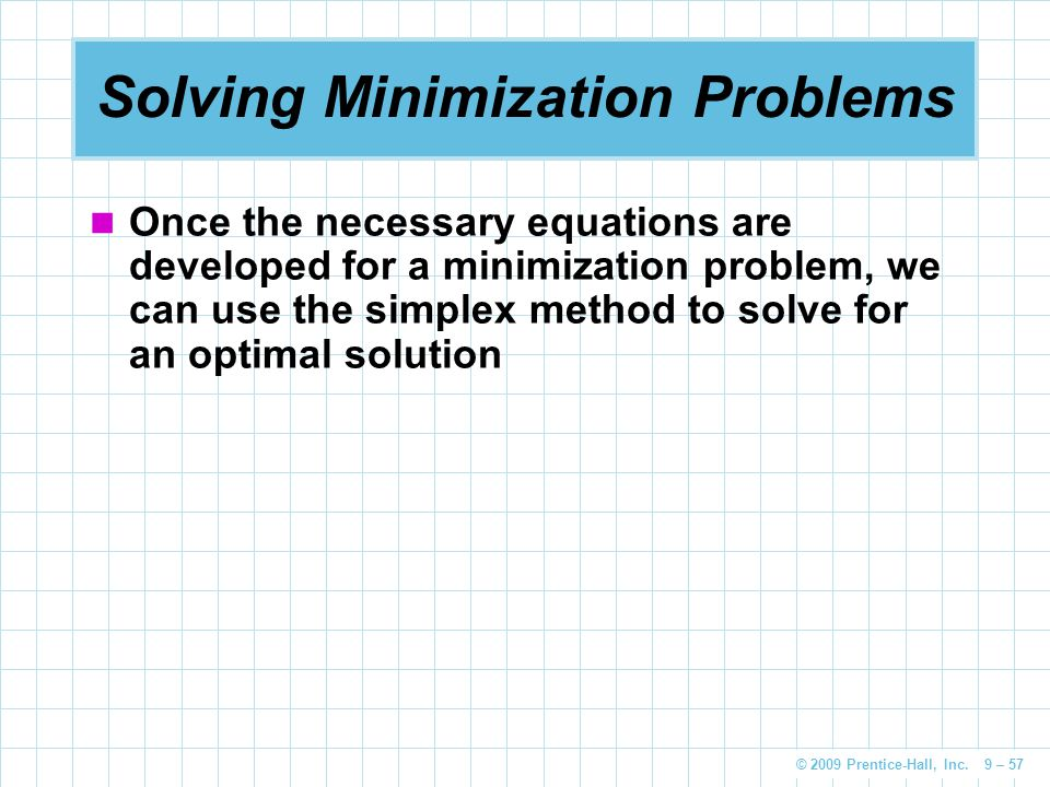 © 2009 Prentice-Hall, Inc. 9 – 57 Solving Minimization Problems Once the necessary equations are developed for a minimization problem, we can use the