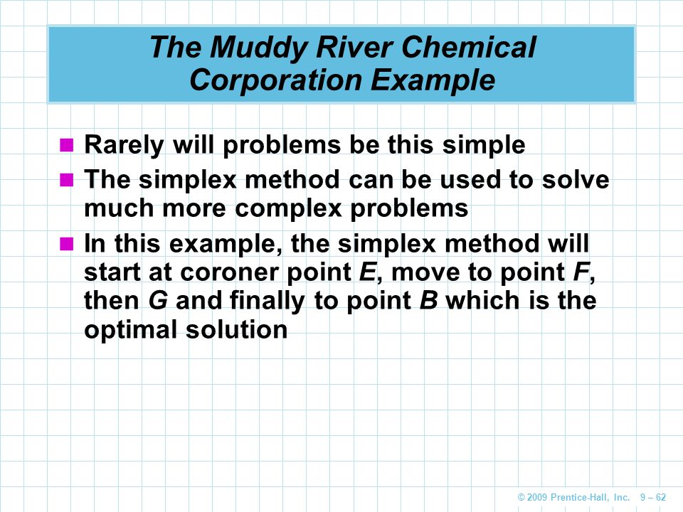 © 2009 Prentice-Hall, Inc. 9 – 62 The Muddy River Chemical Corporation Example Rarely will problems be this simple The simplex method can be used to s