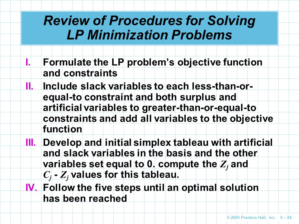 © 2009 Prentice-Hall, Inc. 9 – 84 Review of Procedures for Solving LP Minimization Problems I.Formulate the LP problem's objective function and constr