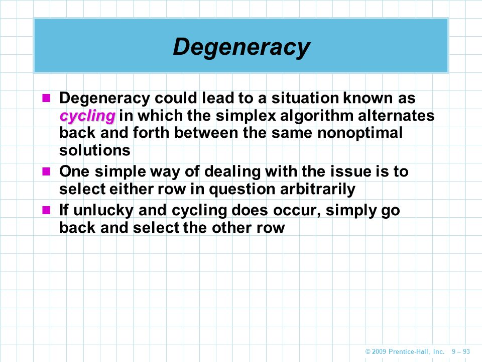 © 2009 Prentice-Hall, Inc. 9 – 93 Degeneracy cycling Degeneracy could lead to a situation known as cycling in which the simplex algorithm alternates b