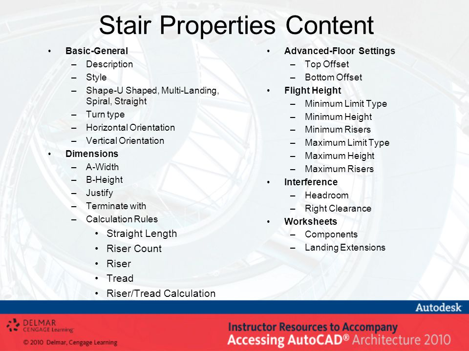 Stair Properties Content Basic-General –Description –Style –Shape-U Shaped, Multi-Landing, Spiral, Straight –Turn type –Horizontal Orientation –Vertical Orientation Dimensions –A-Width –B-Height –Justify –Terminate with –Calculation Rules Straight Length Riser Count Riser Tread Riser/Tread Calculation Advanced-Floor Settings –Top Offset –Bottom Offset Flight Height –Minimum Limit Type –Minimum Height –Minimum Risers –Maximum Limit Type –Maximum Height –Maximum Risers Interference –Headroom –Right Clearance Worksheets –Components –Landing Extensions