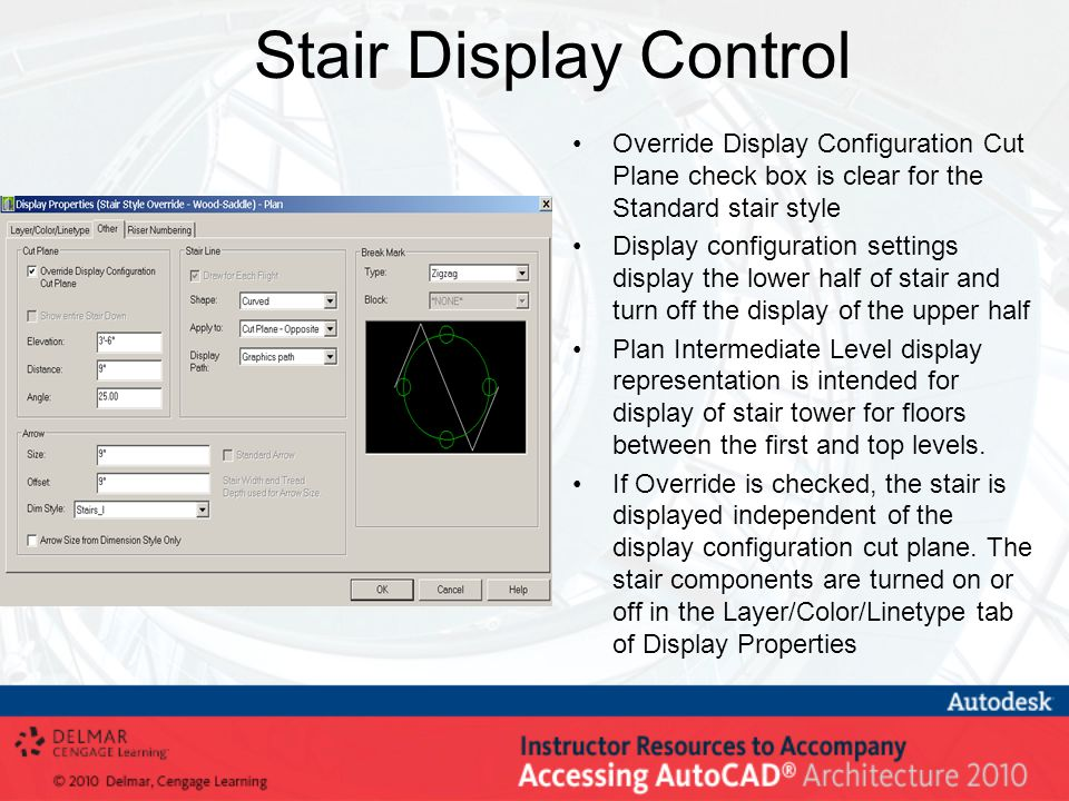 Stair Display Control Override Display Configuration Cut Plane check box is clear for the Standard stair style Display configuration settings display the lower half of stair and turn off the display of the upper half Plan Intermediate Level display representation is intended for display of stair tower for floors between the first and top levels.