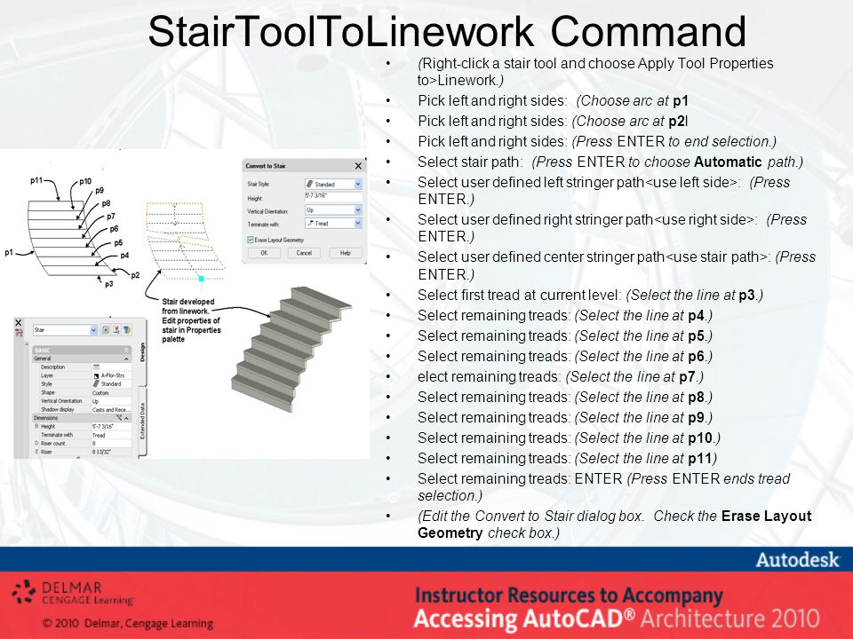 StairToolToLinework Command (Right-click a stair tool and choose Apply Tool Properties to>Linework.) Pick left and right sides: (Choose arc at p1 Pick left and right sides: (Choose arc at p2l Pick left and right sides: (Press ENTER to end selection.) Select stair path: (Press ENTER to choose Automatic path.) Select user defined left stringer path : (Press ENTER.) Select user defined right stringer path : (Press ENTER.) Select user defined center stringer path : (Press ENTER.) Select first tread at current level: (Select the line at p3.) Select remaining treads: (Select the line at p4.) Select remaining treads: (Select the line at p5.) Select remaining treads: (Select the line at p6.) elect remaining treads: (Select the line at p7.) Select remaining treads: (Select the line at p8.) Select remaining treads: (Select the line at p9.) Select remaining treads: (Select the line at p10.) Select remaining treads: (Select the line at p11) Select remaining treads: ENTER (Press ENTER ends tread selection.) (Edit the Convert to Stair dialog box.
