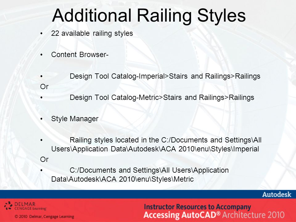 Additional Railing Styles 22 available railing styles Content Browser- Design Tool Catalog-Imperial>Stairs and Railings>Railings Or Design Tool Catalog-Metric>Stairs and Railings>Railings Style Manager Railing styles located in the C:/Documents and Settings\All Users\Application Data\Autodesk\ACA 2010\enu\Styles\Imperial Or C:/Documents and Settings\All Users\Application Data\Autodesk\ACA 2010\enu\Styles\Metric
