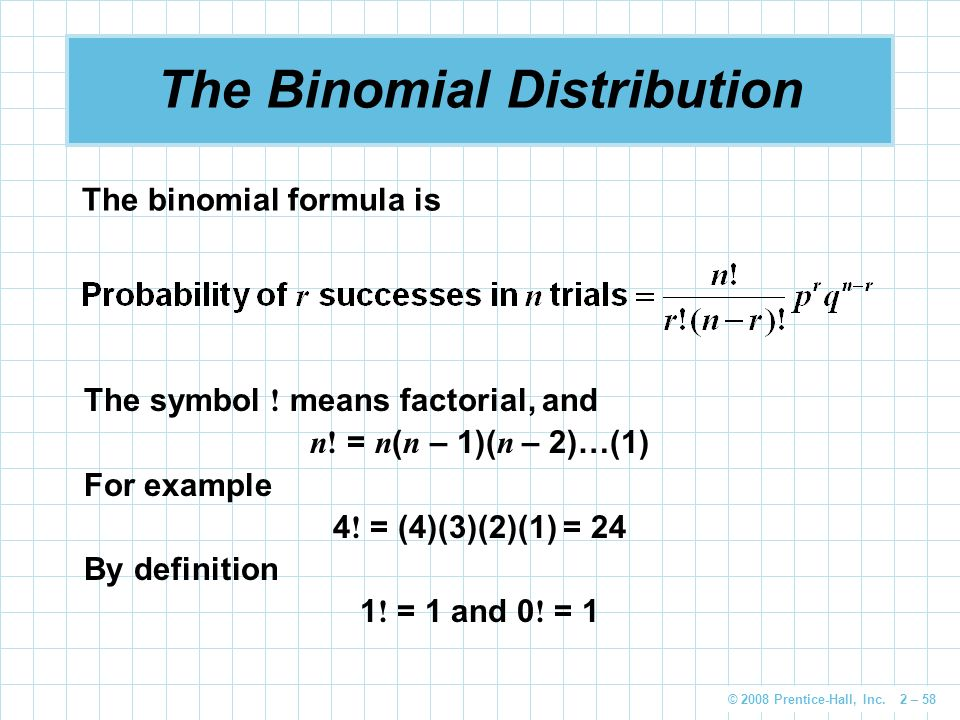 © 2008 Prentice-Hall, Inc. 2 – 58 The Binomial Distribution The binomial formula is The symbol .