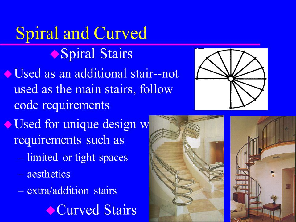Spiral and Curved u Spiral Stairs u Used as an additional stair--not used as the main stairs, follow code requirements u Used for unique design with r