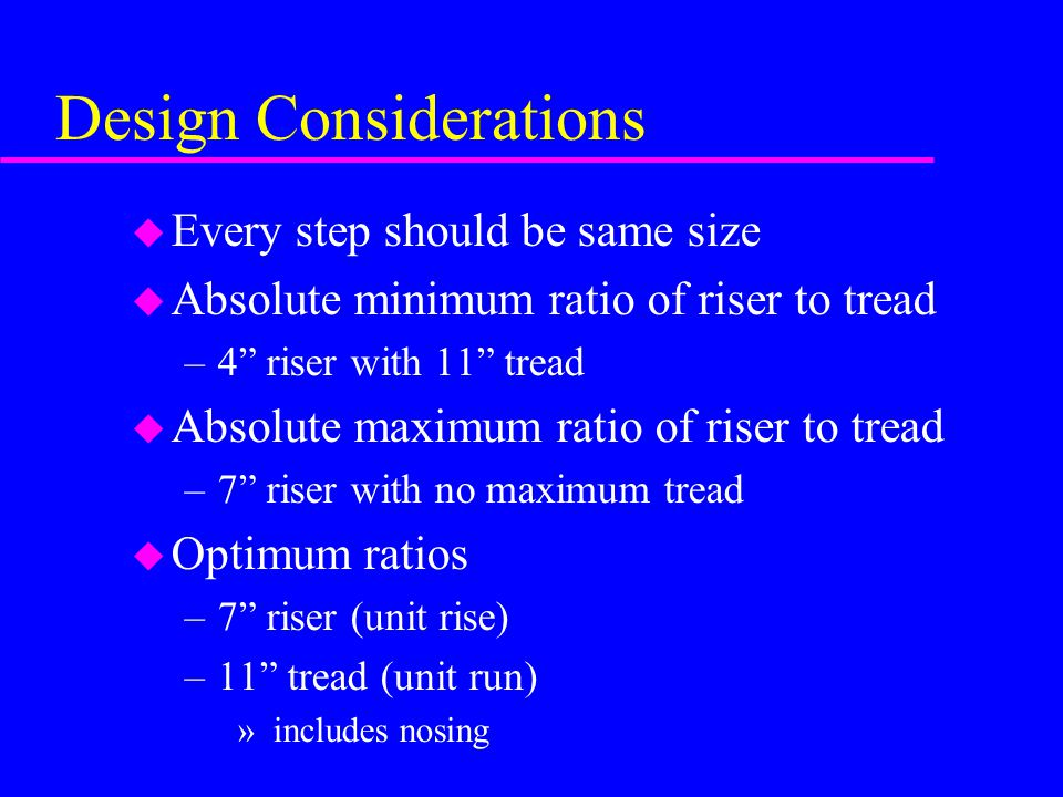 """Design Considerations u Every step should be same size u Absolute minimum ratio of riser to tread –4"""" riser with 11"""" tread u Absolute maximum ratio of"""