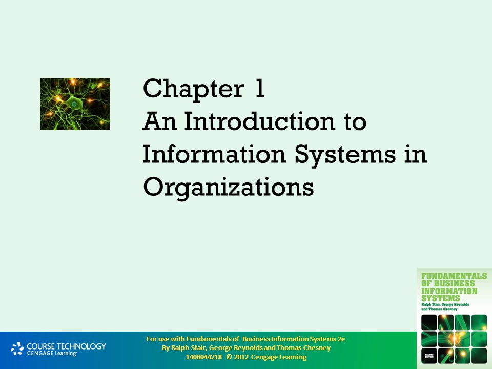 For use with Fundamentals of Business Information Systems 2e By Ralph Stair, George Reynolds and Thomas Chesney 1408044218 © 2012 Cengage Learning An introduction to organizations An organization is a formal collection of people and other resources established to accomplish a set of goals An organization is a system, which means that it has inputs, processing mechanisms, outputs, and feedback Resources such as materials, people, and money are the inputs These go through a transformation mechanism, the processing The outputs from the transformation mechanism are usually goods or services, which are of higher relative value than the inputs alone Through adding value or worth, organizations attempt to achieve their goals