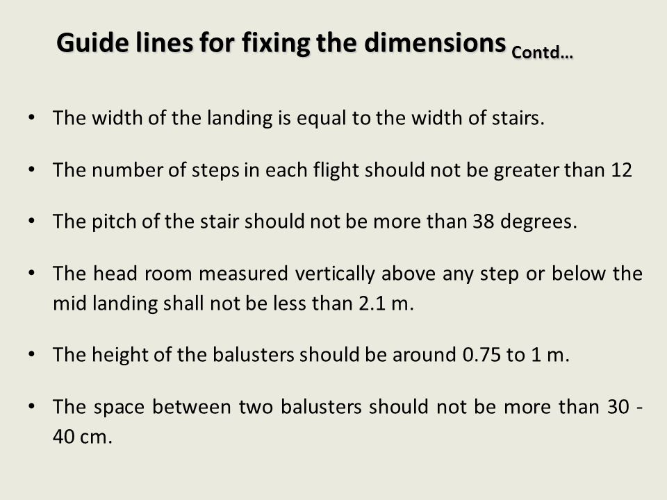 Guide lines for fixing the dimensions Contd… The width of the landing is equal to the width of stairs. The number of steps in each flight should not b