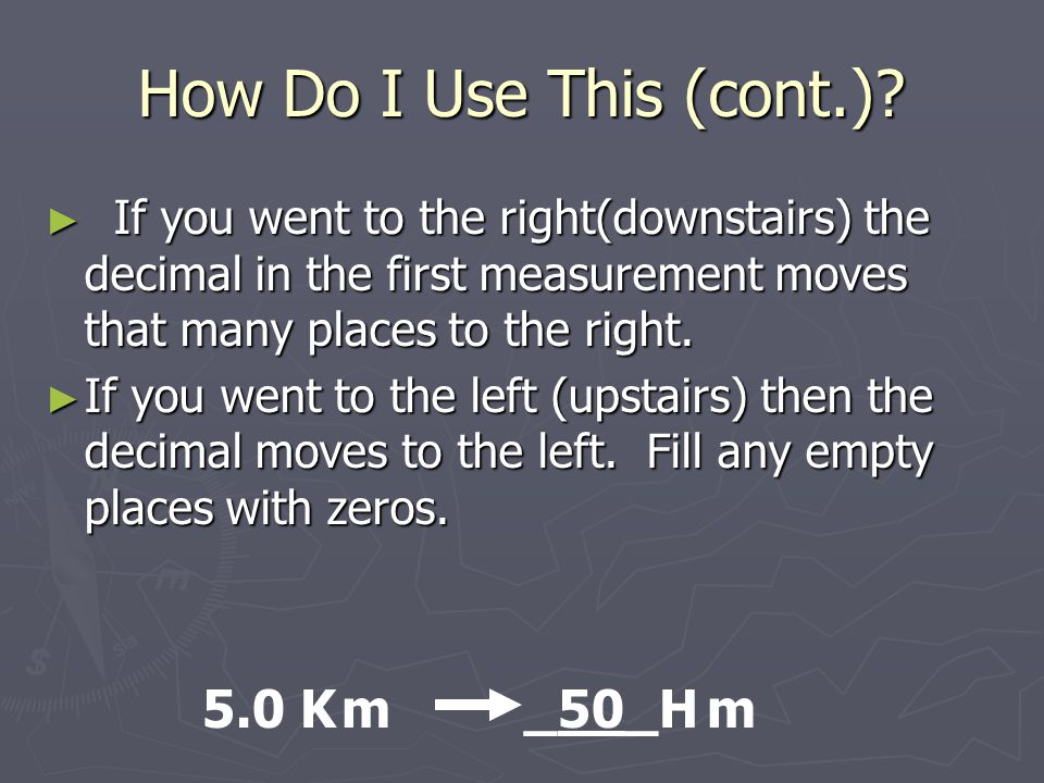 How Do I Use This (cont.)? ► If you went to the right(downstairs) the decimal in the first measurement moves that many places to the right. ► If you w